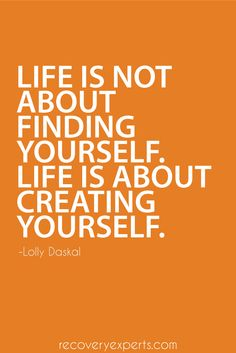 Motivational Quotes: Life is not about finding yourself. Life is about creating yourself. ~Lolly Daskal  Follow: https://www.pinterest.com/recoveryexpert
