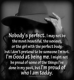 Nobody`s perfect. I may not be the most beautiful, the sexiest, or the girl with the perfect body, but I don`t pretend to be someone I`m not. I`m good at being me. I might not be proud of some of the things I`ve done in my past, but I`m proud of who I am today.