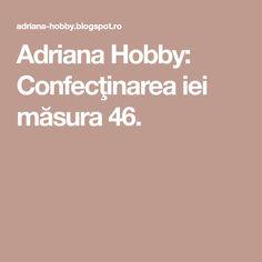 Adriana Hobby: Confecţinarea iei măsura 46.