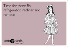 Time for three Rs, refrigerator, recliner and remote.