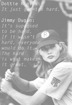 """The best wisdom straight out of 1992's, """"A League of Their Own."""""""