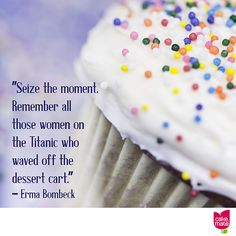 """Seize the moment. Remember all those women on the Titanic who waved off the dessert cart."" -- Erma Bombeck"