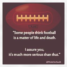 """""""Some people think football is a matter of life & death. I assure you, it's much more serious than that."""""""