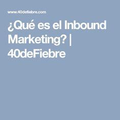 ¿Qué es el Inbound Marketing? | 40deFiebre