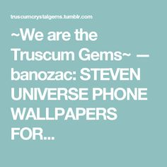 ~We are the Truscum Gems~ — banozac:   STEVEN UNIVERSE PHONE WALLPAPERS FOR...
