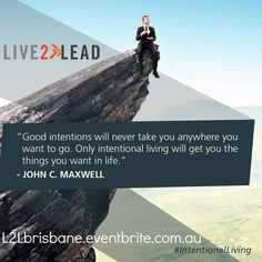 Good intentions will never take you anywhere you want to go. Only intentional living will get you the things you want in life. - John C. Maxwell #IntentionaLiving #Live2Lead Brisbane https://l2lbrisbane.eventbrite.com.au