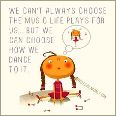 .....We can choose how we dance to the music life plays for us...