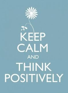 Keep calm and think positively!