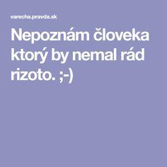 Nepoznám človeka ktorý by nemal rád rizoto. ;-)