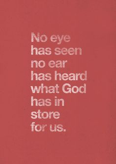 """spiritualinspiration:  """"No eye has seen, no ear has heard, and no mind has imagined what God has prepared for those who love Him"""" (I Corinthians 2:9).   Have you ever tried to imagine what God might have in store for your future? No matter how great the dreams are that you may be able to come up with, God has more in store for you than you can even begin to imagine! It's starts in this life and then carries over into the eternal life. God is a creative god and His thoughts and plans go way…"""