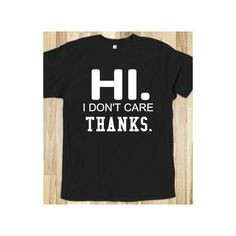Hi. I don't care thanks tee t shirt ($32) ❤ liked on Polyvore featuring tops, t-shirts, shirts, t shirts and shirts & tops