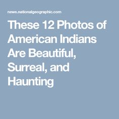 These 12 Photos of American Indians Are Beautiful, Surreal, and Haunting