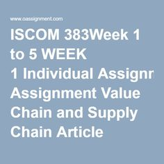 ISCOM 383Week 1 to 5 WEEK 1 Individual Assignment Value Chain and Supply Chain Article Analysis Discussion Questions 1 and 2 WEEK 2 Individual Assignment Global Value Chain Individual Assignment Global Value Chain Article Analysis Team Assignment Toyota Value Chain Model Paper Discussion Questions 1 and 2 WEEK 3 Individual Assignment Global Value Chain Logistics Case Case 8-3 ISOL Team Assignment Value Chain Challenges Paper Discussion Questions 1 and 2 WEEK 4 Individual Assignment Case 6-2…