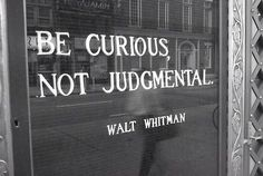 """""""Be curious. Not judgemental."""" - Walt Whitman. 