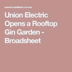 Union Electric Opens a Rooftop Gin Garden - Broadsheet Rooftop, Gin, Cocktails, Food And Drink, Garden, Electric, Craft Cocktails, Rooftops, Garten