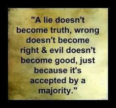 A lie doesn't become truth, wrong become right & evil doesn't become good, just because it's accepted by a majority.