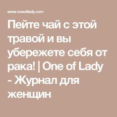 Пейте чай с этой травой и вы убережете себя от рака!   One of Lady - Журнал для женщин