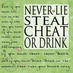 Never lie, steal, cheat, or drink.....<3