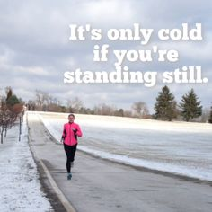 It's only cold if you're standing still.  This is so true... and if I didn't run.... I would go crazy!  I love being an all weather runner. :)