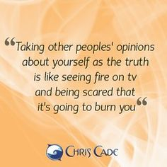Taking other peoples' opinions about yourself as the truth is like seeing fire on tv and being scared that it's going to burn you.