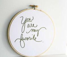 You are my favorite.  Embroidery hoop art quote hand stitched 6 inch size. $35.00, via Etsy.