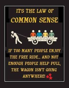 It the law of common sense. If too many people are enjoying the on the wagon and not enough people are helping to pull the wagon, the wagon isn't going anywhere. So true Life Quotes Love, Great Quotes, Quotes To Live By, Me Quotes, Motivational Quotes, Funny Quotes, Inspirational Quotes, Meaningful Quotes, Wisdom Quotes