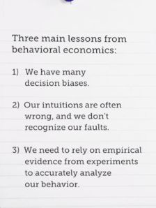 3 Main Lessons from behavioral economics:  1. we have many decision biases  2. our intuitions are often wrong, and we don't recognize our faults  3. we need to rely on empirical evidence from experiments to accurately analyze our behavior