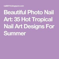Beautiful Photo Nail Art: 35 Hot Tropical Nail Art Designs For Summer