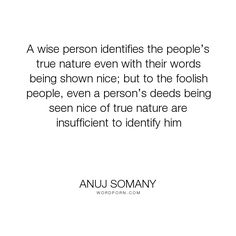"""Anuj Somany - """"A wise person identifies the people�s true nature even with their words being shown..."""". inspirational, truth, inspiration, trust, true, humanity, life-lessons, character, motivational, motivation, words, society, wisdom-quotes, humility, inspiring, inspire, selfishness, simplicity, wise-quotes, witty, gentleman, double-standards, fake, brilliant, sage, words-of-wisdom, sane, fools, motivate, fake-people, intelligent, cheat, hypocrite, deeds, wise-sayings, cunning…"""
