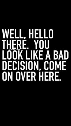 You look like a bad decision