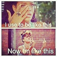 I use to be like this, now im like this quotes celebrities quote girl celebrity girly quotes rihanna girl quotes girl sayings girl quote and sayings