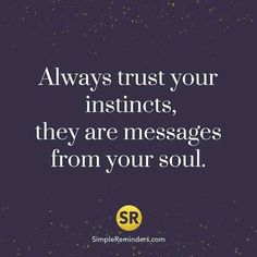 Always trust your instintcs, they are messages from your #soul.