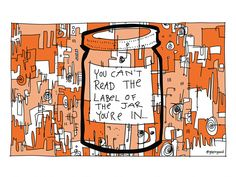 """Jar- @gapingvoid  """"You can't read the label on the jar you're in"""" is a line from a client of ours.  A nice way of saying how hard it is to be objective about one's own subjective experience.  So I took that line and put it on the jar, as it were...  The great Scots poet, Robert Burns, also put the thought nicely in """"To A Louse"""":  O wad some Power the giftie gie us  To see oursels as ithers see us!  ie, in English:  O would some Power the gift to give us  To see ourselves as others see us!"""