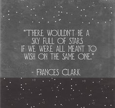 there wouldn't be a sky full of stars if we were al meant to wish on the same one -Francis Clark quote