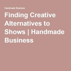 Finding Creative Alternatives to Shows | Handmade Business