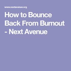 How to Bounce Back From Burnout - Next Avenue