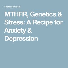 MTHFR, Genetics & Stress: A Recipe for Anxiety & Depression