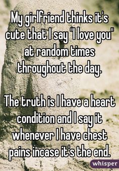 """My girlfriend thinks it's cute that I say ""I love you"" at random times throughout the day.  The truth is I have a heart condition and I say it whenever I have chest pains incase it's the end."""