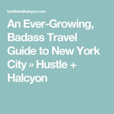 An Ever-Growing, Badass Travel Guide to New York City » Hustle + Halcyon