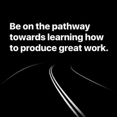 Do great work. Or at least be on the pathway towards learning how to produce great work.  #pathway #towards #learning #great #work #path #motivation