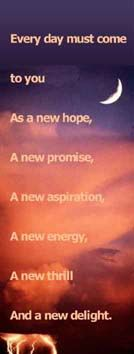 Every day must come to you as a new hope, a new promise, a new aspiration, a new energy, a new thrill and a new delight.