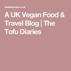 A UK Vegan Food & Travel Blog | The Tofu Diaries