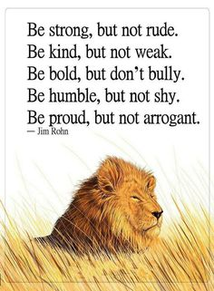 Quotes Be strong but not rude, Be kind but not weak be bold but don't bully. be humble, but not shy. be proud, but not arrogant.