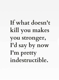 If I'm not dead by now then I must be pretty indestructible.