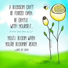 A BLOSSOM CAN'T BE FORCED OPEN. BE GENTLE WITH YOURSELF....YOU'LL BLOOM WHEN YOU'RE BLOOMIN' READY.