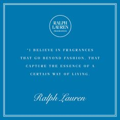 """I believe in fragrances that go beyond fashion, that capture the essence of a certain way of living."" - Ralph Lauren"