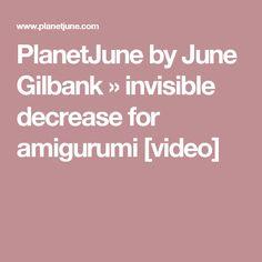 PlanetJune by June Gilbank » invisible decrease for amigurumi [video]