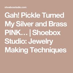 Gah! Pickle Turned My Silver and Brass PINK… | Shoebox Studio: Jewelry Making Techniques