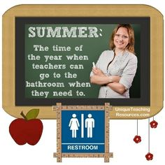 Summer:  The time of the year when teachers can go to the bathroom when they need to.   For more funny quotes about teachers, see this page:  http://www.uniqueteachingresources.com/Funny-Teacher-Quotes.html