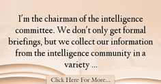 The most popular Mike Rogers Quotes About intelligence - 38590 : I'm the chairman of the intelligence committee. We don't only get formal briefings, but we collect our information from the intelligence community in a : Best intelligence Quotes Mike Rogers, Intelligence Quotes, Quotes About Smartness